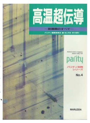 "6. Parity editorial board, editors. Koon chodendo—shintenkai no subete (High-temperature superconductivity—all the latest developments) (Parity supplement series, No. 4) (Maruzen). This was a general introduction to developments that had taken place in the field in the preceding year-and-a-half and combined into one volume articles from the Parity journal's feature column, ""Topikkusu: koon  chodendo no shintenkai"" (Topics: New developments in high-temperature superconductivity) with translated articles from Physics Today."